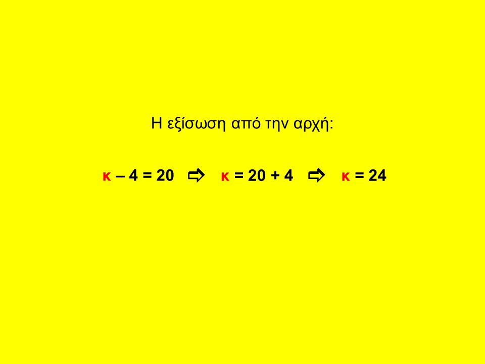 Η εξίσωση από την αρχή: ] ] κ – 4 = 20 κ = 20 + 4 κ = 24